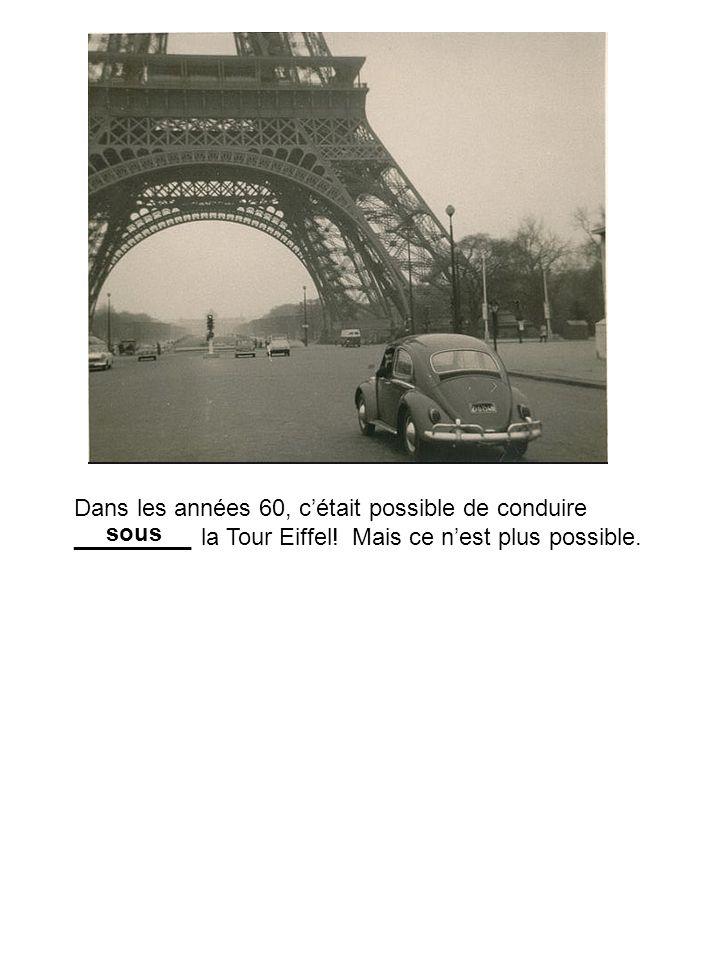 Dans les années 60, c'était possible de conduire _________ la Tour Eiffel! Mais ce n'est plus possible.