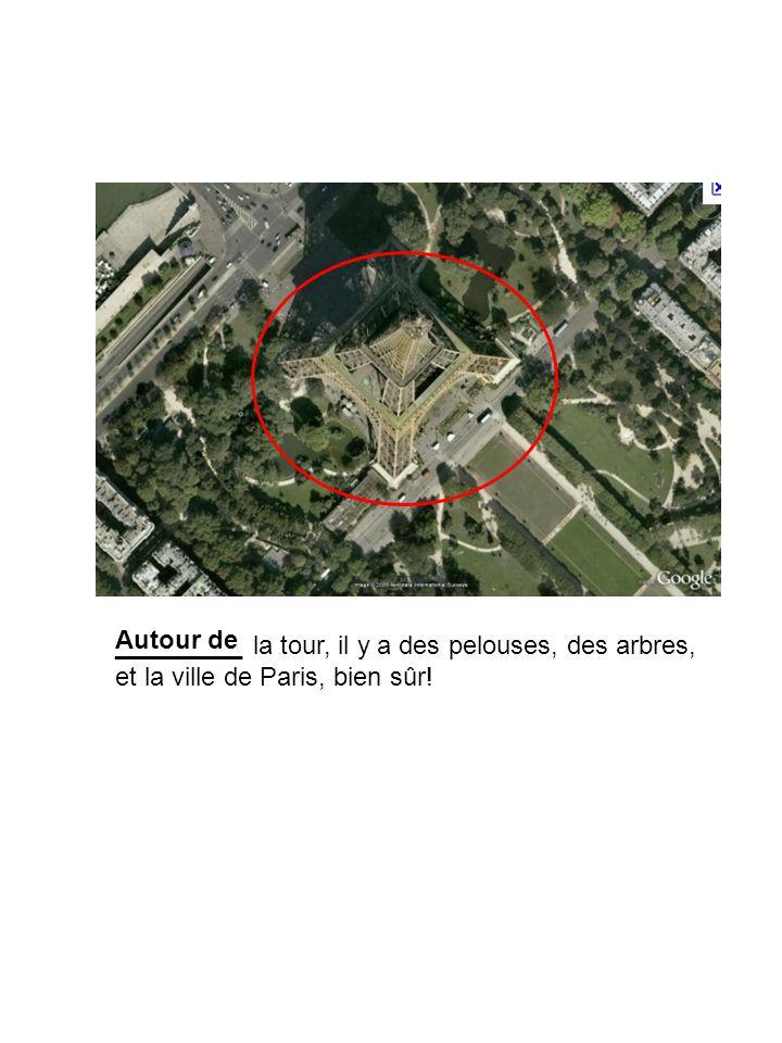 Autour de _________ la tour, il y a des pelouses, des arbres, et la ville de Paris, bien sûr!