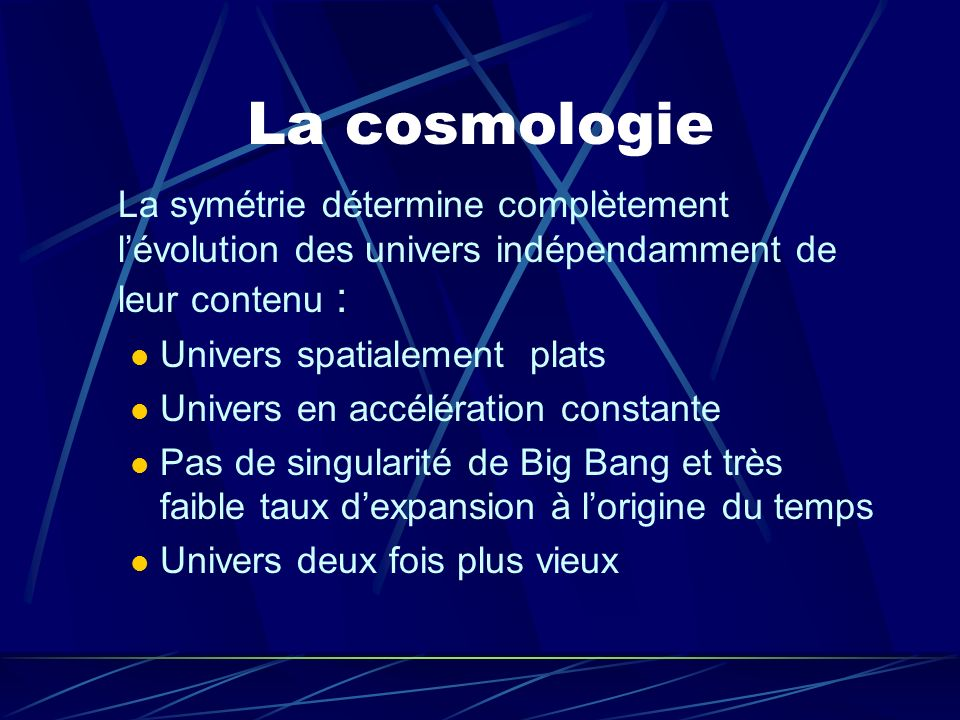 La cosmologie La symétrie détermine complètement l'évolution des univers indépendamment de leur contenu :