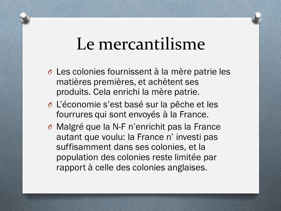 Le mercantilisme Les colonies fournissent à la mère patrie les matières premières, et achètent ses produits. Cela enrichi la mère patrie.