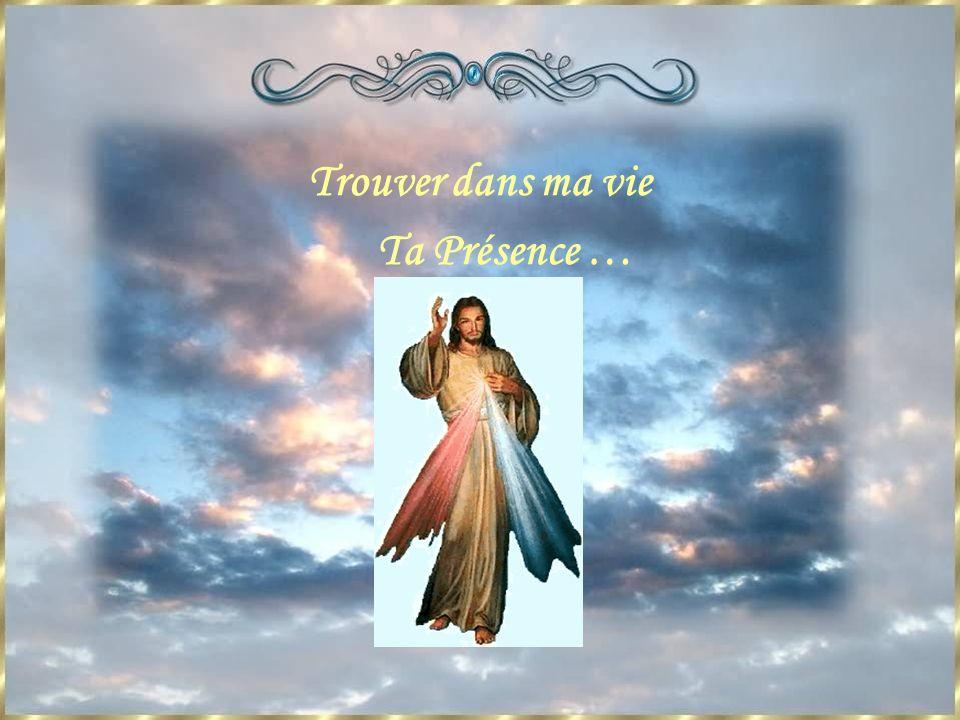 Trouver dans ma vie Ta Présence …