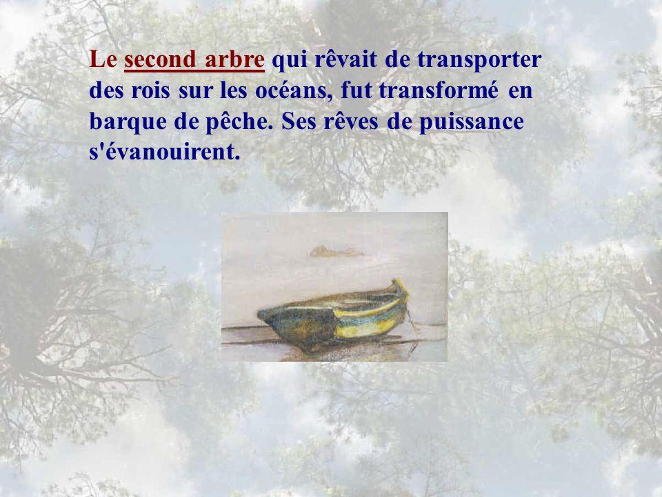 Le second arbre qui rêvait de transporter des rois sur les océans, fut transformé en barque de pêche.