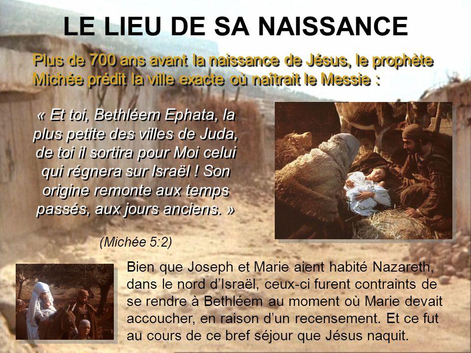 LE LIEU DE SA NAISSANCE Plus de 700 ans avant la naissance de Jésus, le prophète Michée prédit la ville exacte où naîtrait le Messie :
