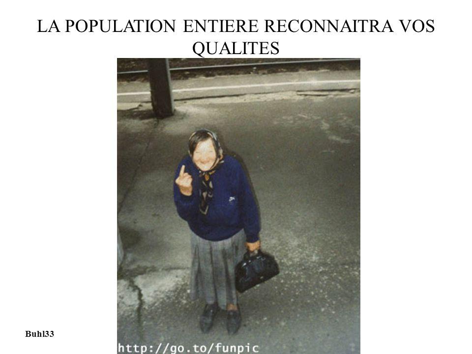 LA POPULATION ENTIERE RECONNAITRA VOS QUALITES