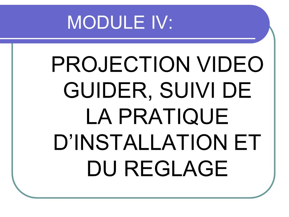 MODULE IV: PROJECTION VIDEO GUIDER, SUIVI DE LA PRATIQUE D'INSTALLATION ET DU REGLAGE