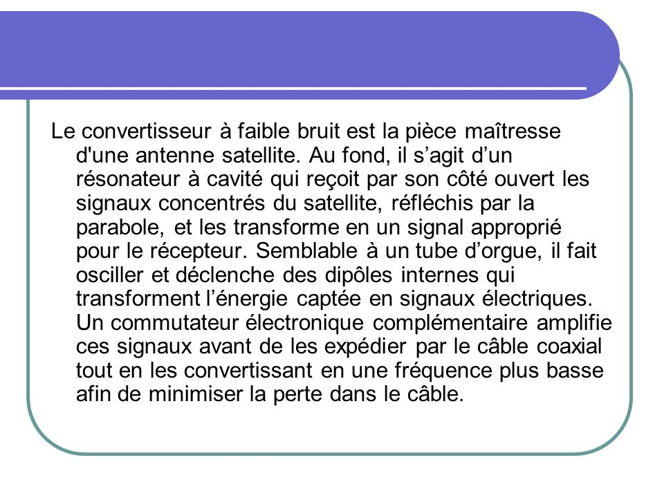 Le convertisseur à faible bruit est la pièce maîtresse d une antenne satellite.