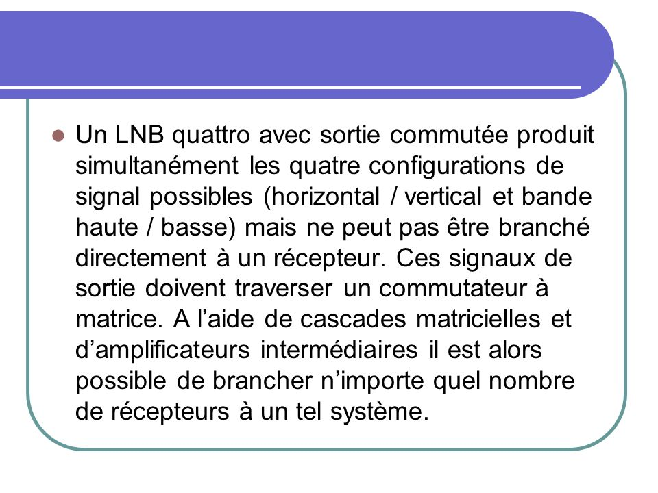 Un LNB quattro avec sortie commutée produit simultanément les quatre configurations de signal possibles (horizontal / vertical et bande haute / basse) mais ne peut pas être branché directement à un récepteur.