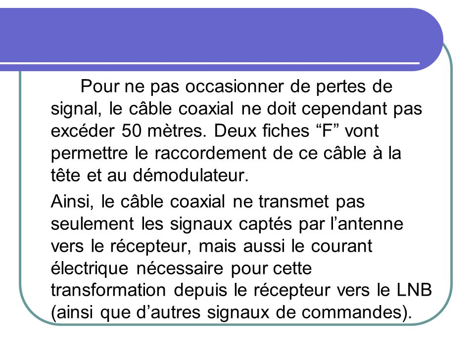Pour ne pas occasionner de pertes de signal, le câble coaxial ne doit cependant pas excéder 50 mètres. Deux fiches F vont permettre le raccordement de ce câble à la tête et au démodulateur.