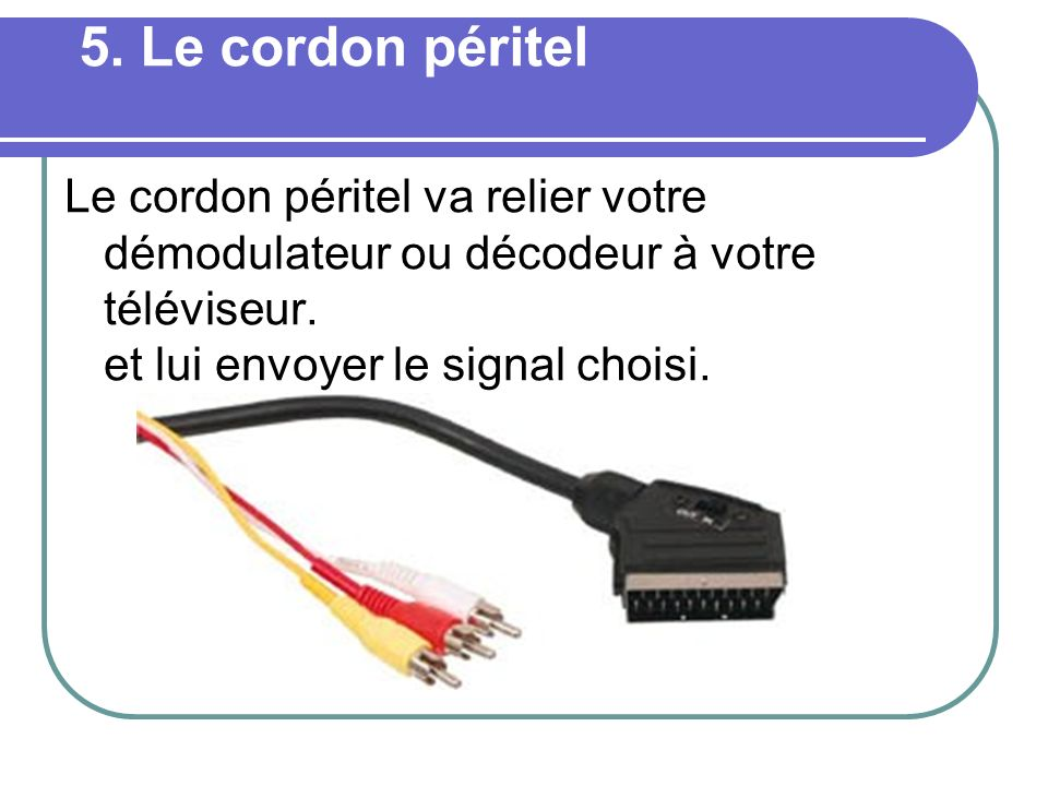 5. Le cordon péritel Le cordon péritel va relier votre démodulateur ou décodeur à votre téléviseur.