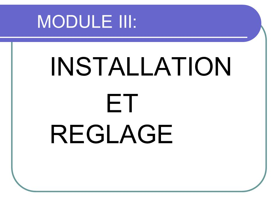 MODULE III: INSTALLATION ET REGLAGE