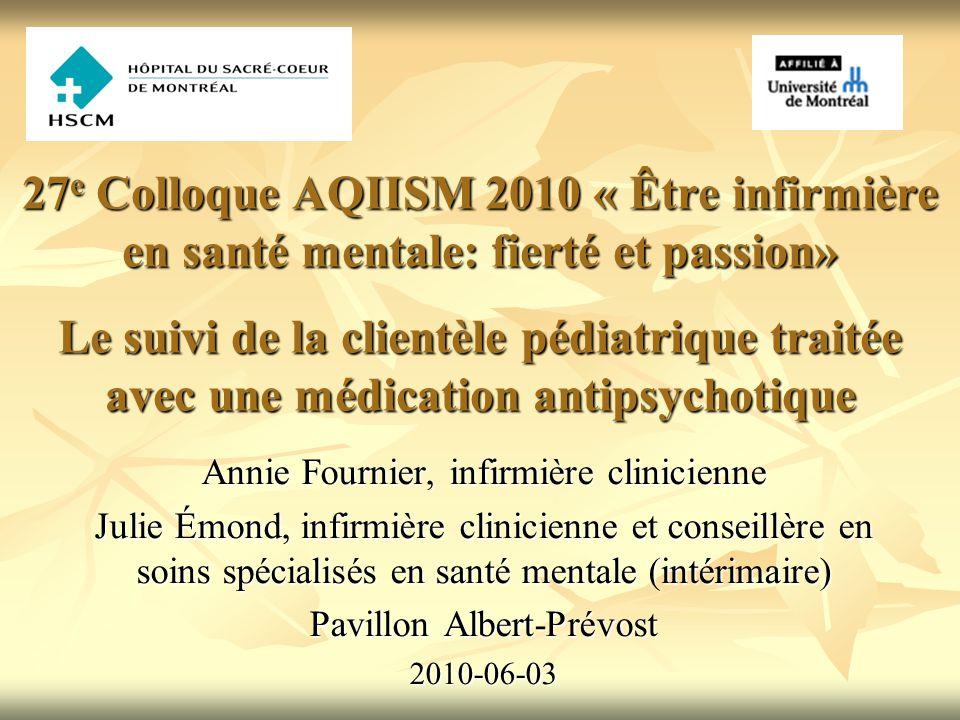 27e Colloque AQIISM 2010 « Être infirmière en santé mentale: fierté et passion» Le suivi de la clientèle pédiatrique traitée avec une médication antipsychotique