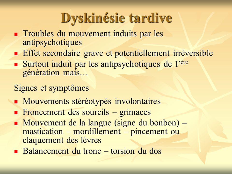 Dyskinésie tardive Troubles du mouvement induits par les antipsychotiques. Effet secondaire grave et potentiellement irréversible.