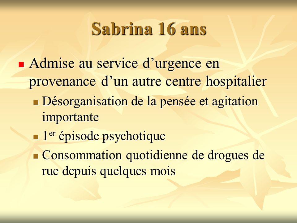Sabrina 16 ans Admise au service d'urgence en provenance d'un autre centre hospitalier. Désorganisation de la pensée et agitation importante.