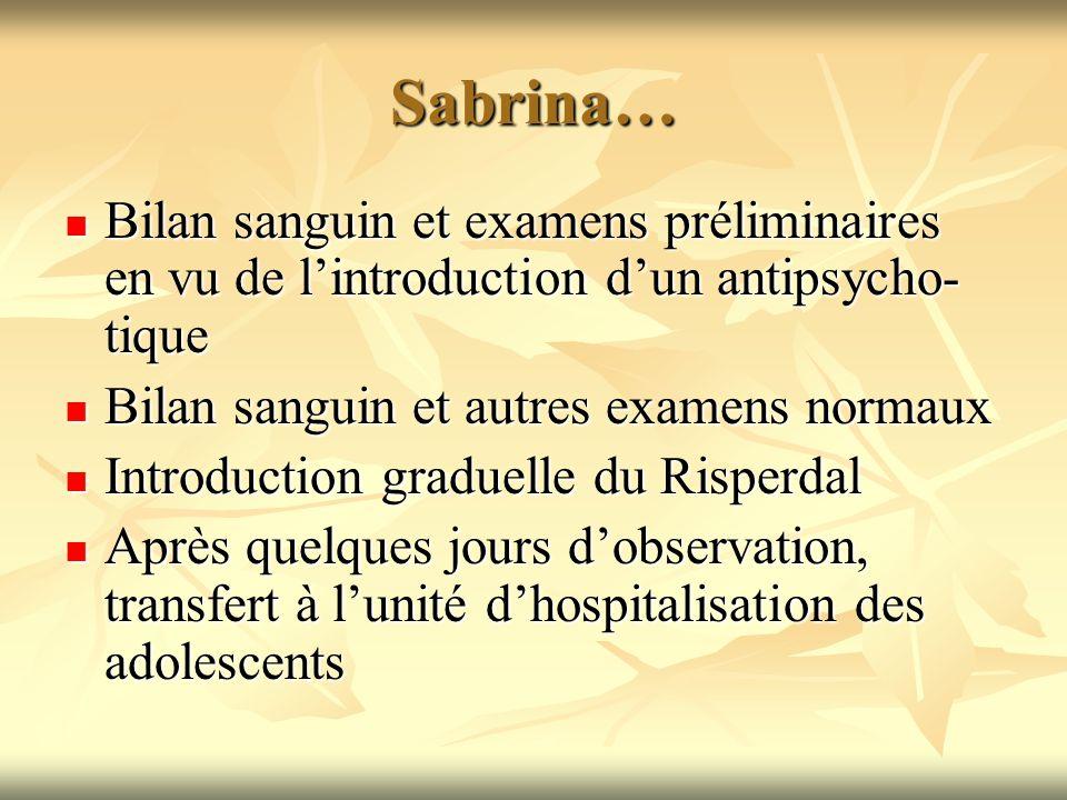 Sabrina… Bilan sanguin et examens préliminaires en vu de l'introduction d'un antipsycho-tique. Bilan sanguin et autres examens normaux.