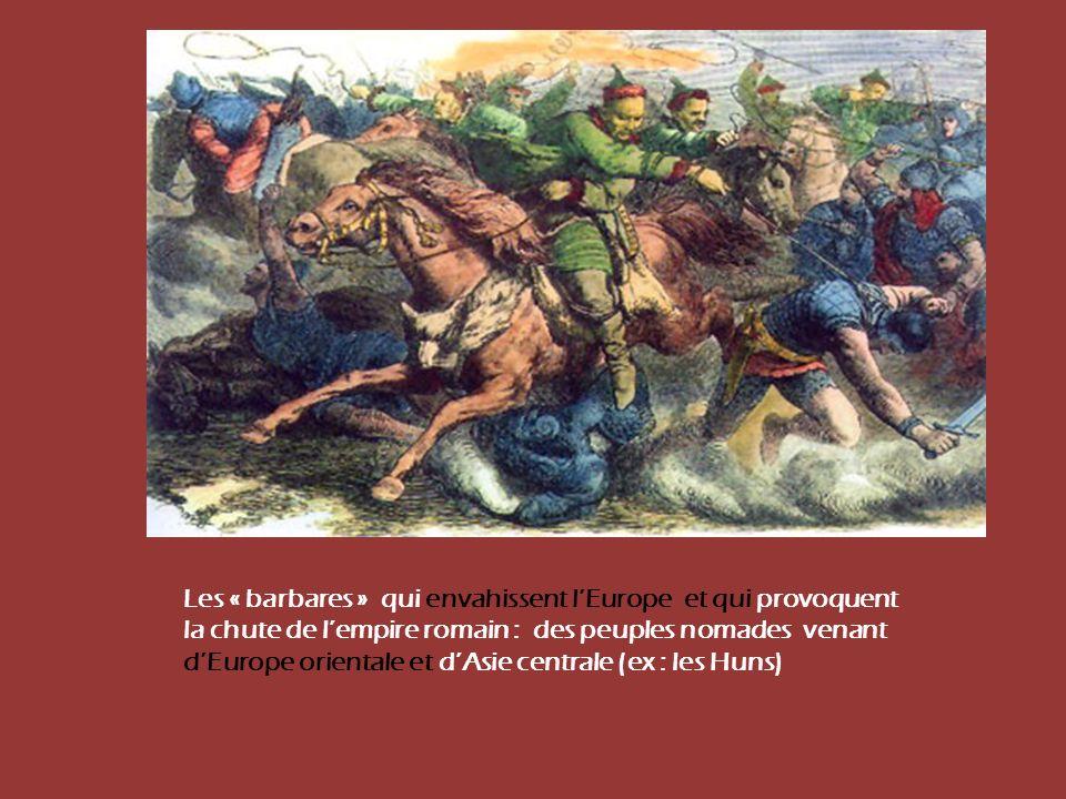 Les « barbares » qui envahissent l'Europe et qui provoquent la chute de l'empire romain : des peuples nomades venant d'Europe orientale et d'Asie centrale (ex : les Huns)
