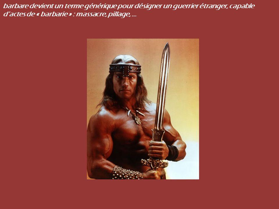 barbare devient un terme générique pour désigner un guerrier étranger, capable d'actes de « barbarie » : massacre, pillage, …