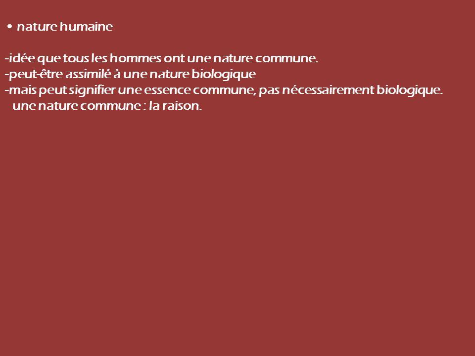 • nature humaine -idée que tous les hommes ont une nature commune. -peut-être assimilé à une nature biologique.