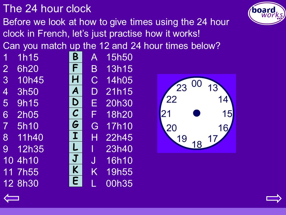 The 24 hour clock Before we look at how to give times using the 24 hour clock in French, let's just practise how it works!