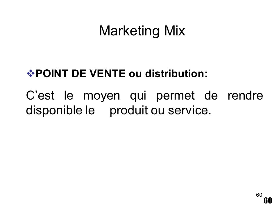Marketing Mix POINT DE VENTE ou distribution: C'est le moyen qui permet de rendre disponible le produit ou service.