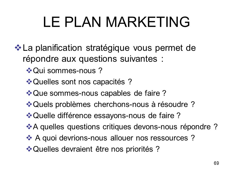 LE PLAN MARKETING La planification stratégique vous permet de répondre aux questions suivantes : Qui sommes-nous