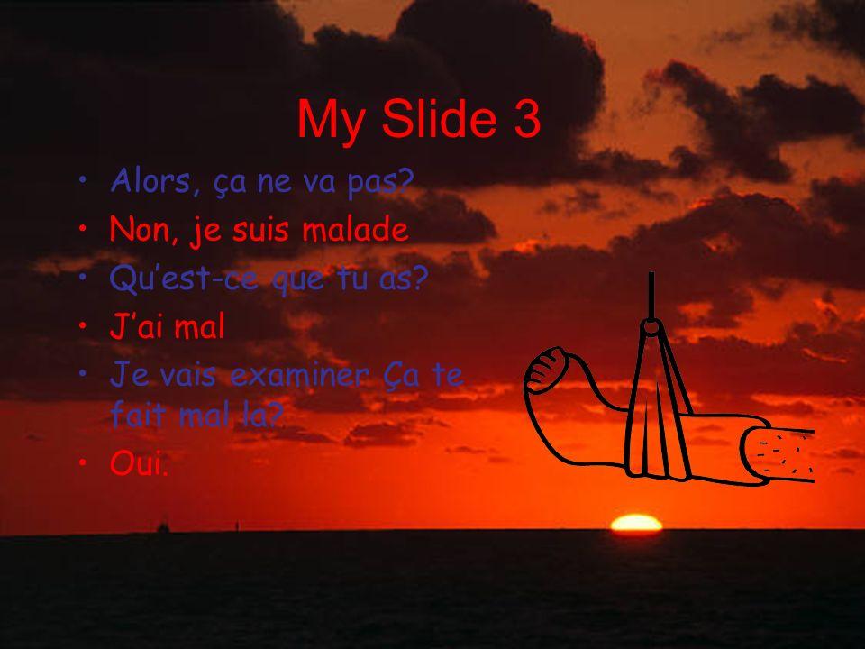 My Slide 3 Alors, ça ne va pas Non, je suis malade