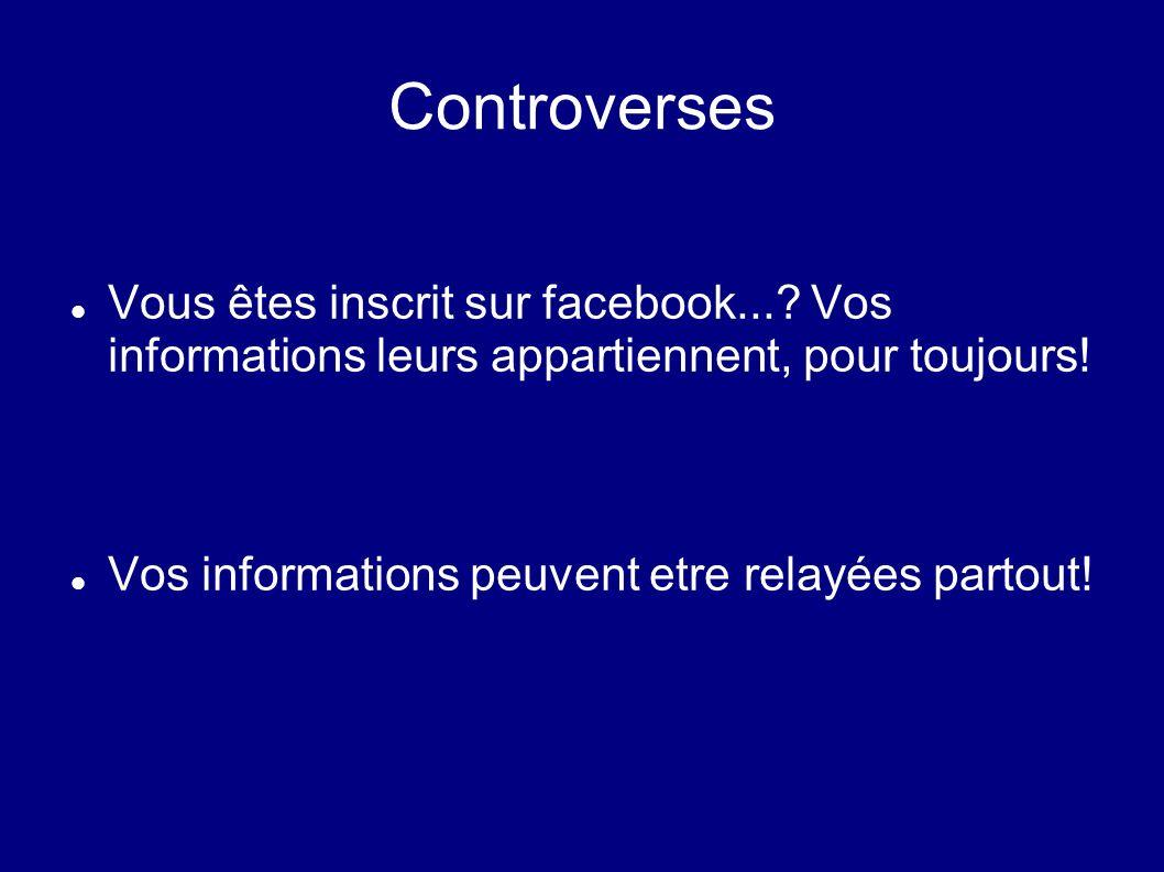 Controverses Vous êtes inscrit sur facebook... Vos informations leurs appartiennent, pour toujours!