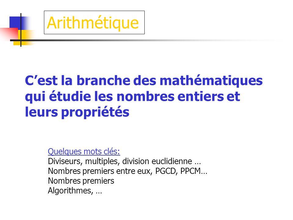 ArithmétiqueC'est la branche des mathématiques qui étudie les nombres entiers et leurs propriétés. Quelques mots clés: