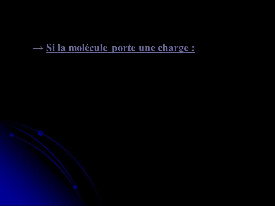→ Si la molécule porte une charge :