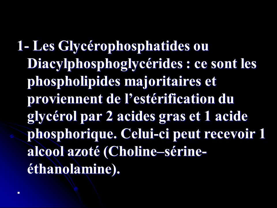 1- Les Glycérophosphatides ou Diacylphosphoglycérides : ce sont les phospholipides majoritaires et proviennent de l'estérification du glycérol par 2 acides gras et 1 acide phosphorique. Celui-ci peut recevoir 1 alcool azoté (Choline–sérine-éthanolamine).
