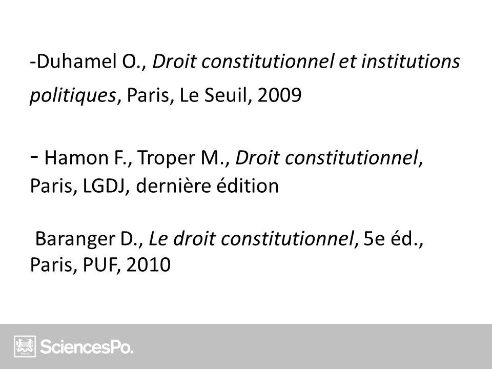 Duhamel O., Droit constitutionnel et institutions politiques, Paris, Le Seuil, 2009 - Hamon F., Troper M., Droit constitutionnel, Paris, LGDJ, dernière édition Baranger D., Le droit constitutionnel, 5e éd., Paris, PUF, 2010