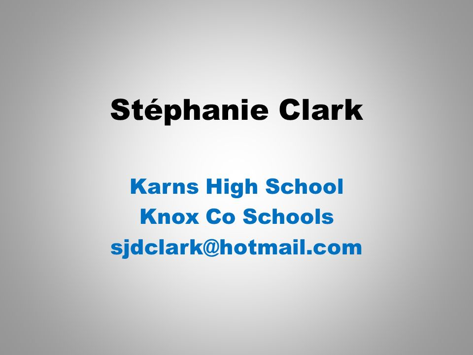 Stéphanie Clark Karns High School Knox Co Schools sjdclark@hotmail.com