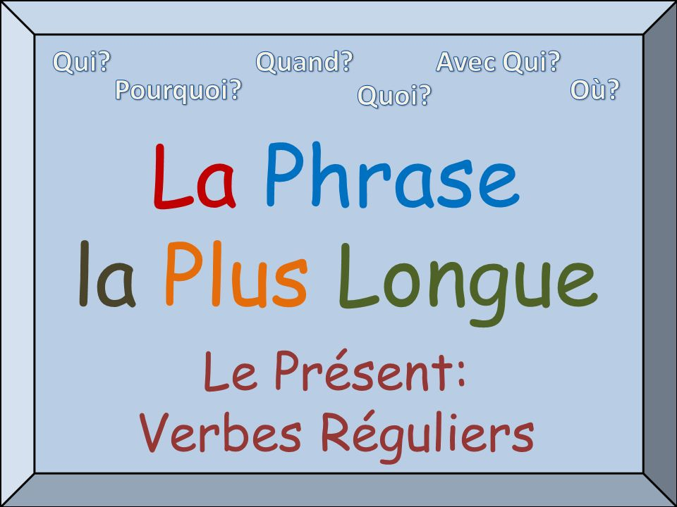 La Phrase la Plus Longue Le Présent: Verbes Réguliers Qui Quand