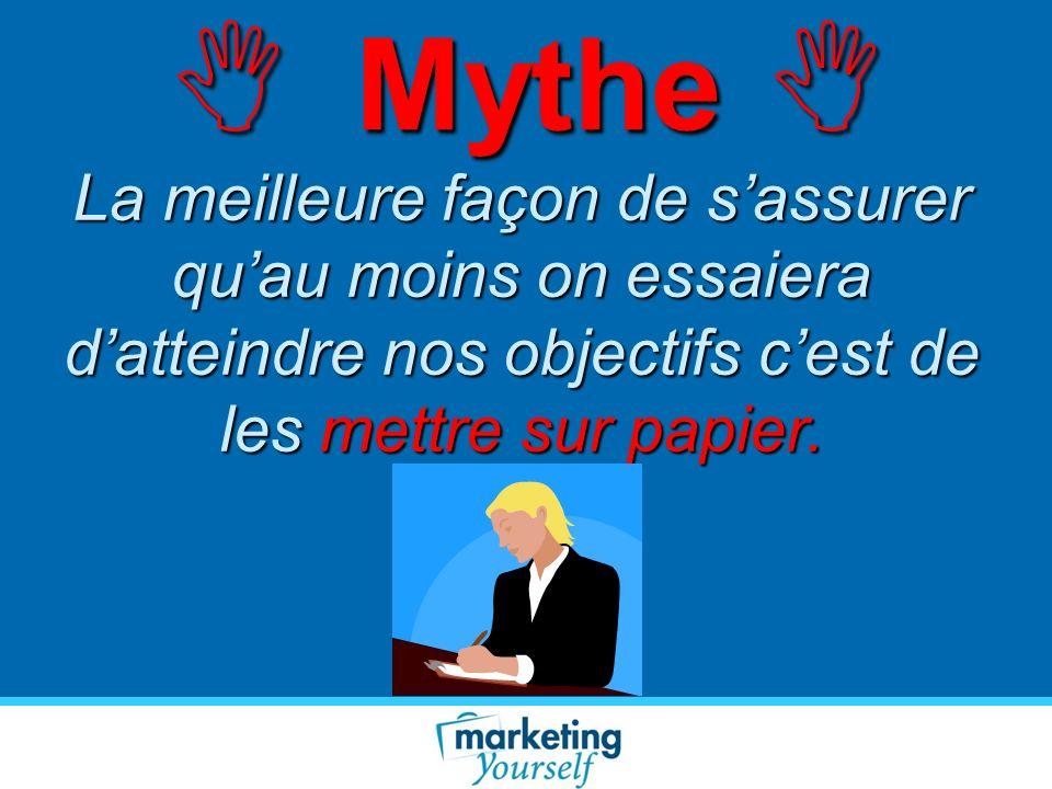  Mythe La meilleure façon de s'assurer qu'au moins on essaiera d'atteindre nos objectifs c'est de les mettre sur papier.
