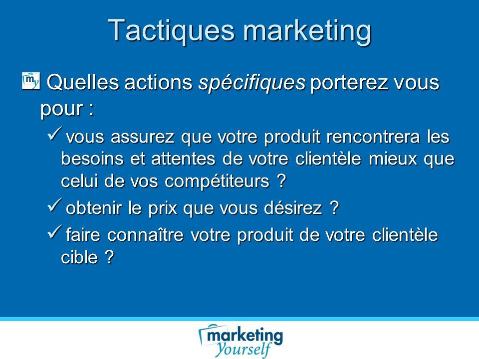 Tactiques marketing Quelles actions spécifiques porterez vous pour :