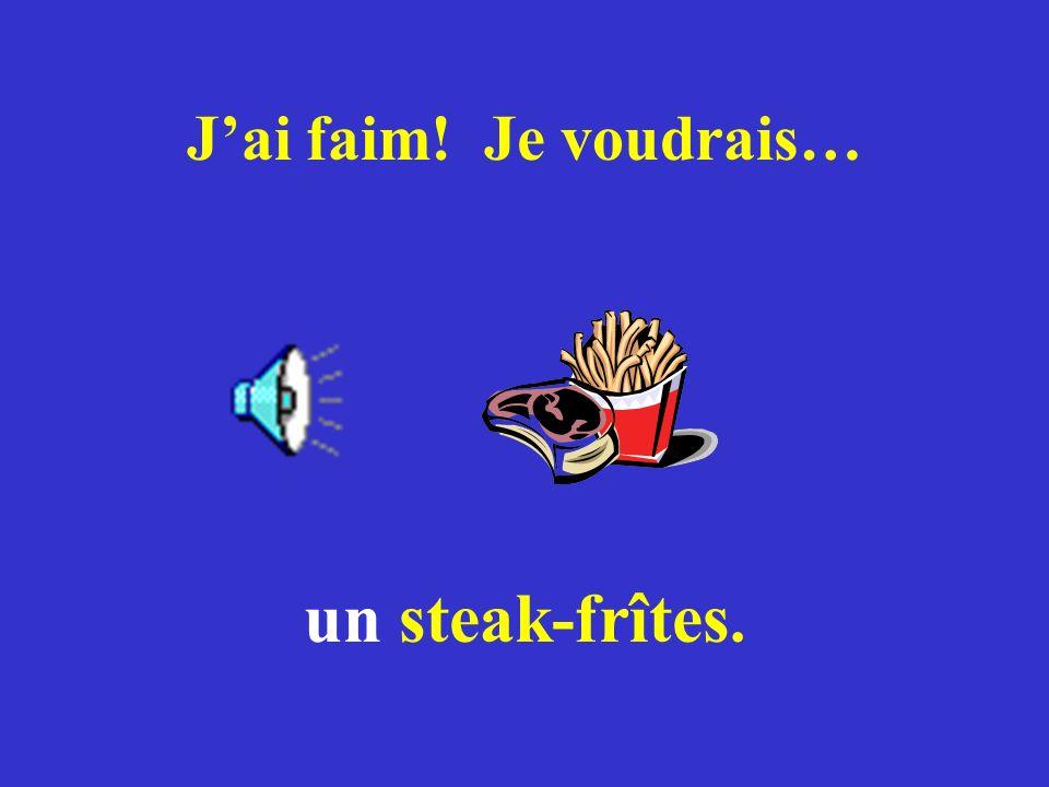 J'ai faim! Je voudrais… un steak-frîtes.