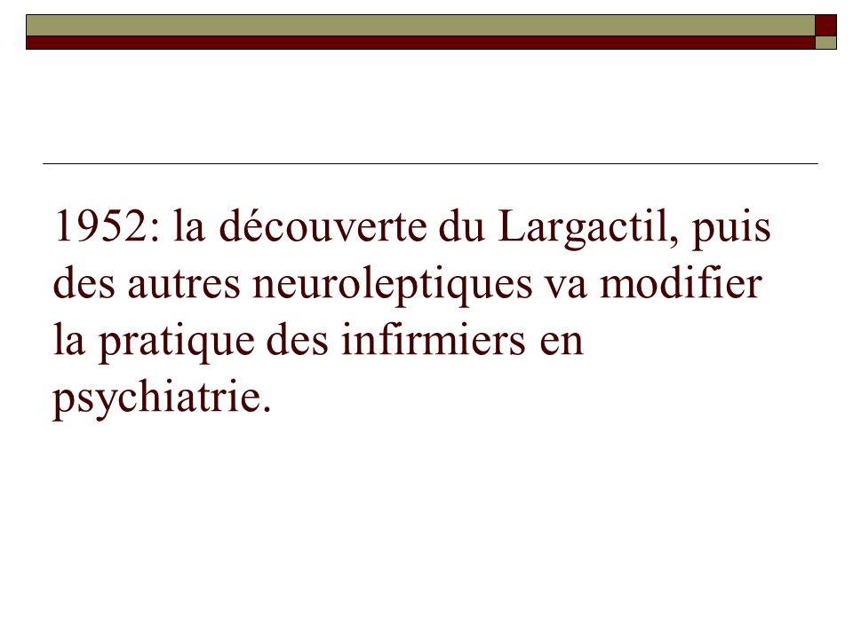1952: la découverte du Largactil, puis des autres neuroleptiques va modifier la pratique des infirmiers en psychiatrie.