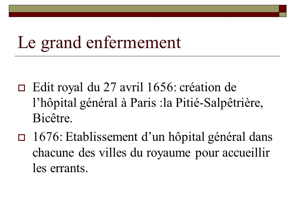 Le grand enfermement Edit royal du 27 avril 1656: création de l'hôpital général à Paris :la Pitié-Salpêtrière, Bicêtre.