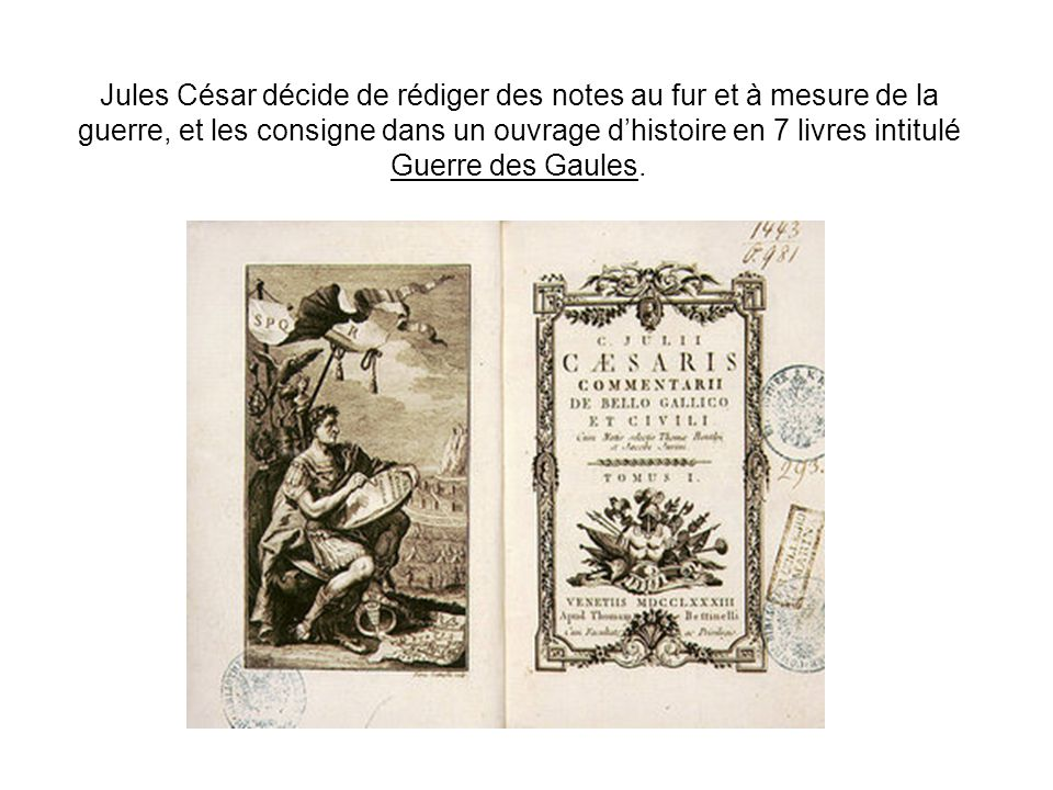 Jules César décide de rédiger des notes au fur et à mesure de la guerre, et les consigne dans un ouvrage d'histoire en 7 livres intitulé Guerre des Gaules.