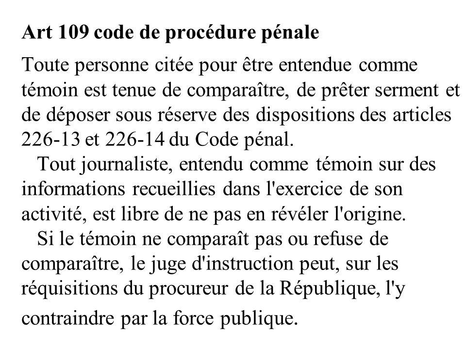 Art 109 code de procédure pénale Toute personne citée pour être entendue comme témoin est tenue de comparaître, de prêter serment et de déposer sous réserve des dispositions des articles 226-13 et 226-14 du Code pénal.