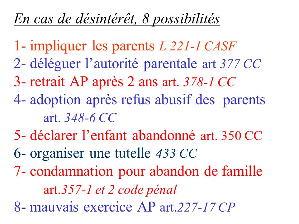 En cas de désintérêt, 8 possibilités 1- impliquer les parents L 221-1 CASF 2- déléguer l'autorité parentale art 377 CC 3- retrait AP après 2 ans art.