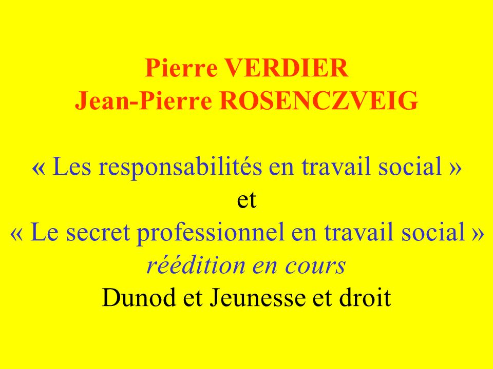 Pierre VERDIER Jean-Pierre ROSENCZVEIG « Les responsabilités en travail social » et « Le secret professionnel en travail social » réédition en cours Dunod et Jeunesse et droit