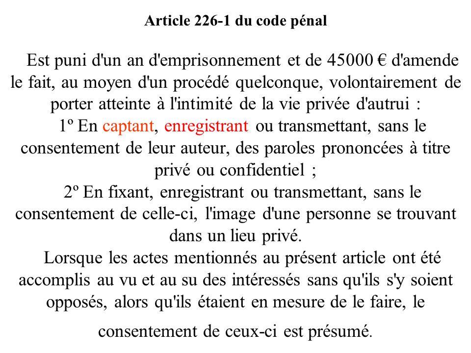 Article 226-1 du code pénal Est puni d un an d emprisonnement et de 45000 € d amende le fait, au moyen d un procédé quelconque, volontairement de porter atteinte à l intimité de la vie privée d autrui : 1º En captant, enregistrant ou transmettant, sans le consentement de leur auteur, des paroles prononcées à titre privé ou confidentiel ; 2º En fixant, enregistrant ou transmettant, sans le consentement de celle-ci, l image d une personne se trouvant dans un lieu privé.