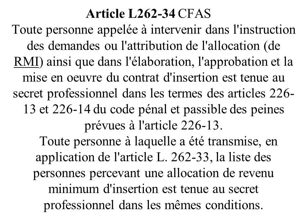 Article L262-34 CFAS Toute personne appelée à intervenir dans l instruction des demandes ou l attribution de l allocation (de RMI) ainsi que dans l élaboration, l approbation et la mise en oeuvre du contrat d insertion est tenue au secret professionnel dans les termes des articles 226-13 et 226-14 du code pénal et passible des peines prévues à l article 226-13.