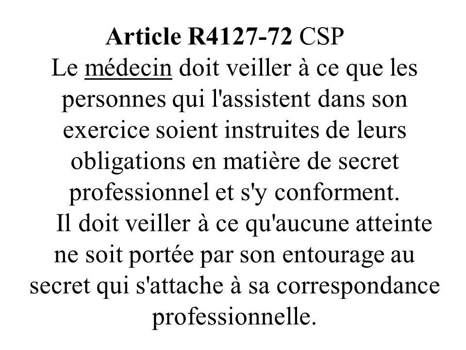 Article R4127-72 CSP Le médecin doit veiller à ce que les personnes qui l assistent dans son exercice soient instruites de leurs obligations en matière de secret professionnel et s y conforment.