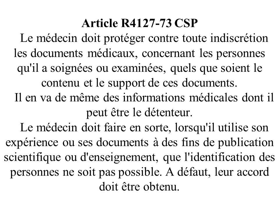 Article R4127-73 CSP Le médecin doit protéger contre toute indiscrétion les documents médicaux, concernant les personnes qu il a soignées ou examinées, quels que soient le contenu et le support de ces documents.