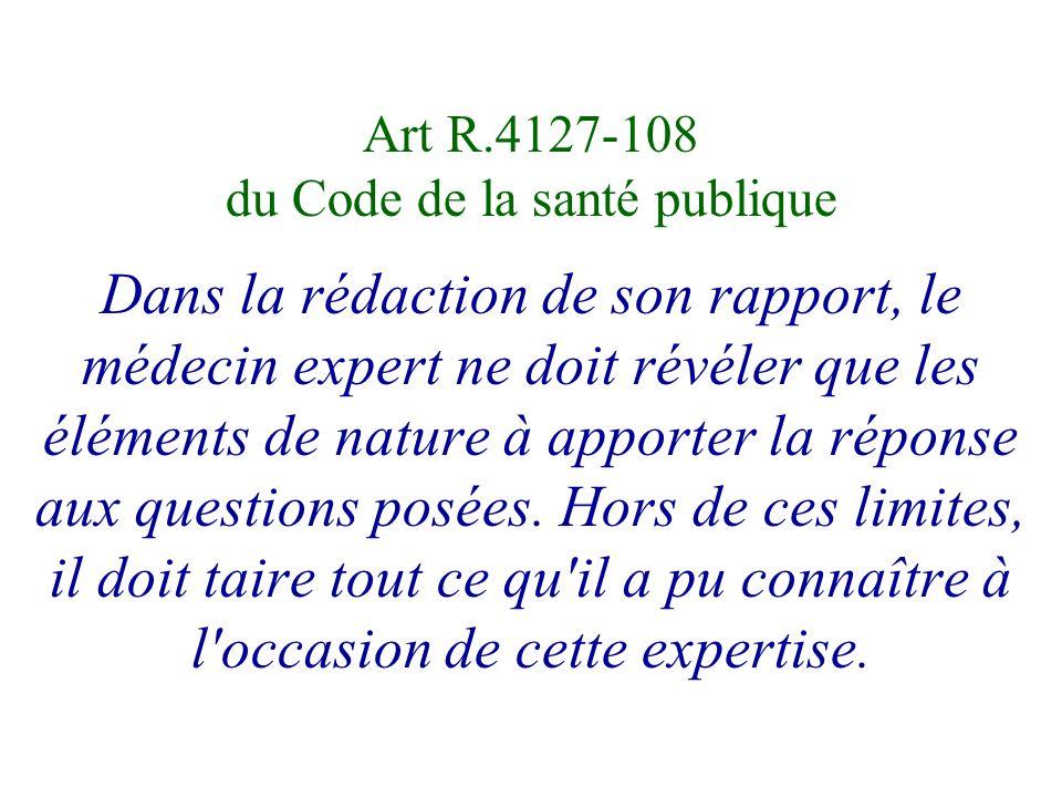 Art R.4127-108 du Code de la santé publique Dans la rédaction de son rapport, le médecin expert ne doit révéler que les éléments de nature à apporter la réponse aux questions posées.