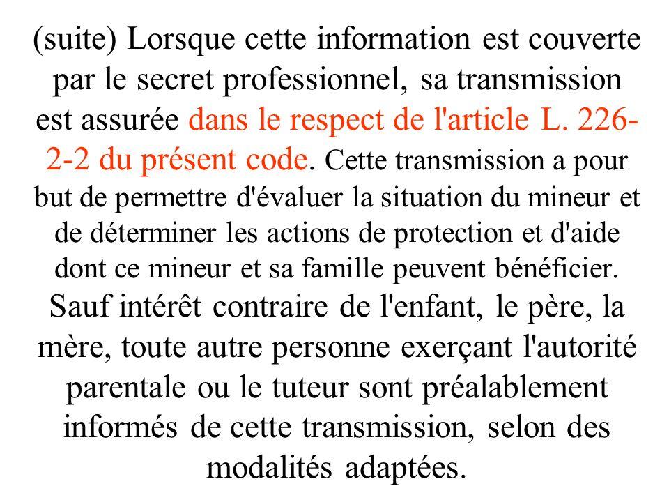 (suite) Lorsque cette information est couverte par le secret professionnel, sa transmission est assurée dans le respect de l article L. 226-2-2 du présent code.
