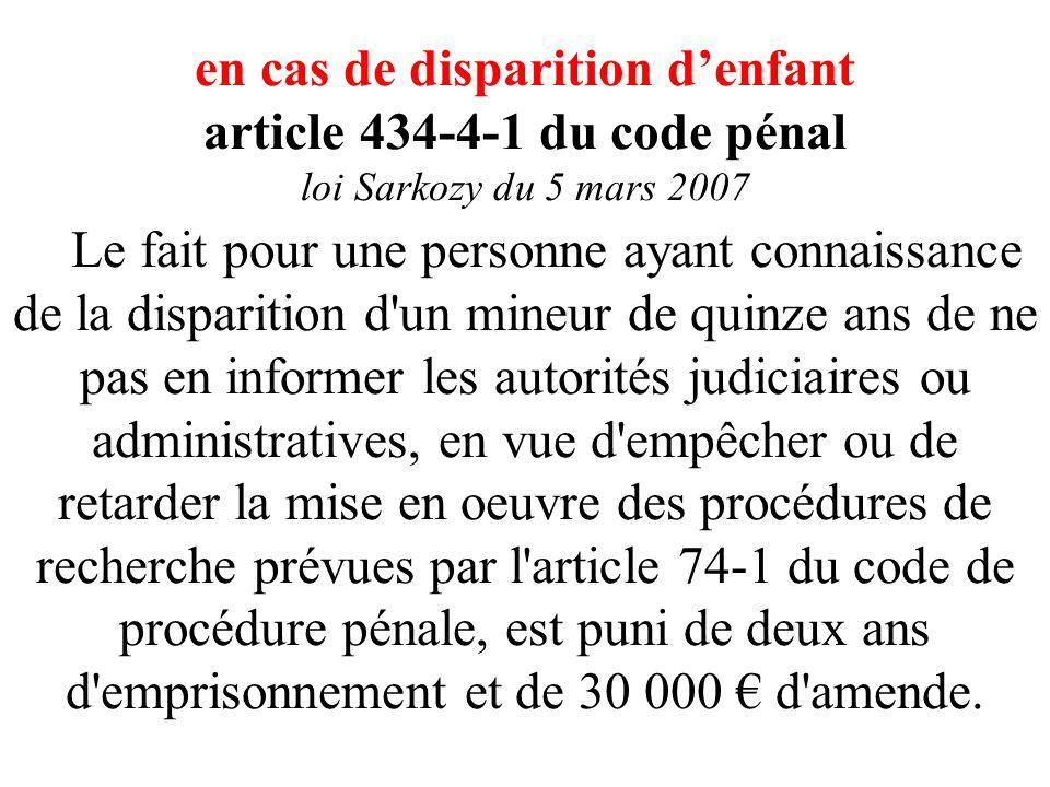 en cas de disparition d'enfant article 434-4-1 du code pénal loi Sarkozy du 5 mars 2007 Le fait pour une personne ayant connaissance de la disparition d un mineur de quinze ans de ne pas en informer les autorités judiciaires ou administratives, en vue d empêcher ou de retarder la mise en oeuvre des procédures de recherche prévues par l article 74-1 du code de procédure pénale, est puni de deux ans d emprisonnement et de 30 000 € d amende.