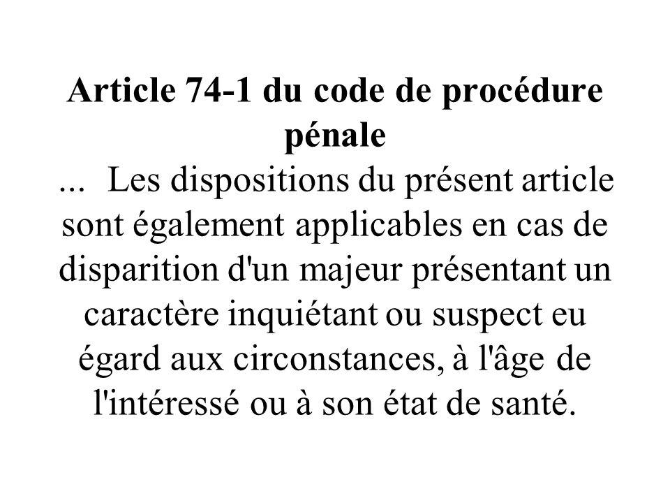 Article 74-1 du code de procédure pénale … Les dispositions du présent article sont également applicables en cas de disparition d un majeur présentant un caractère inquiétant ou suspect eu égard aux circonstances, à l âge de l intéressé ou à son état de santé.