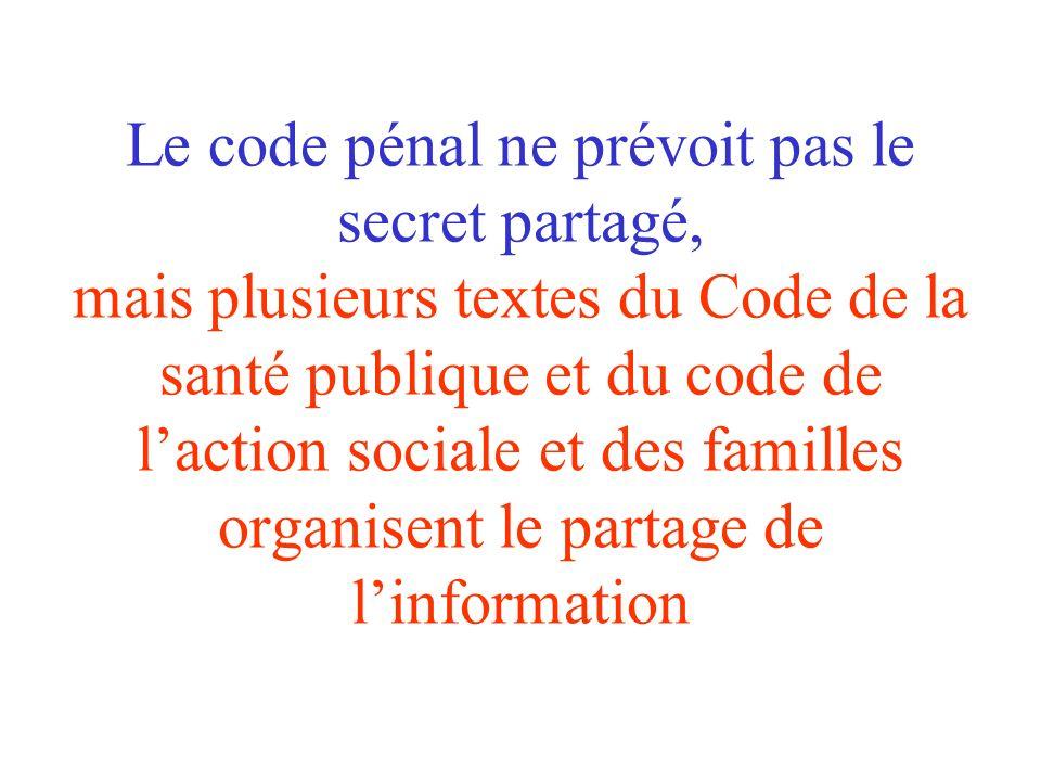Le code pénal ne prévoit pas le secret partagé, mais plusieurs textes du Code de la santé publique et du code de l'action sociale et des familles organisent le partage de l'information